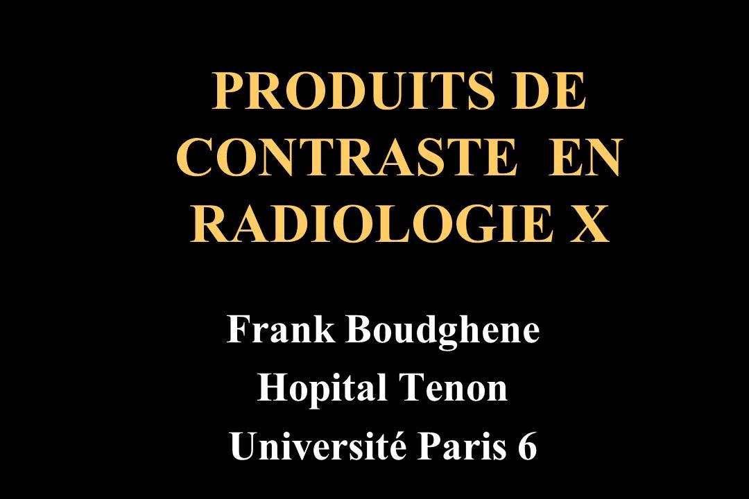 PRODUITS DE CONTRASTE EN RADIOLOGIE X Frank Boudghene Hopital Tenon Université Paris 6