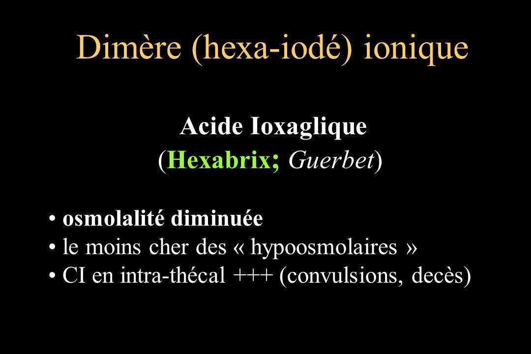 Acide Ioxaglique (Hexabrix ; Guerbet) osmolalité diminuée le moins cher des « hypoosmolaires » CI en intra-thécal +++ (convulsions, decès)