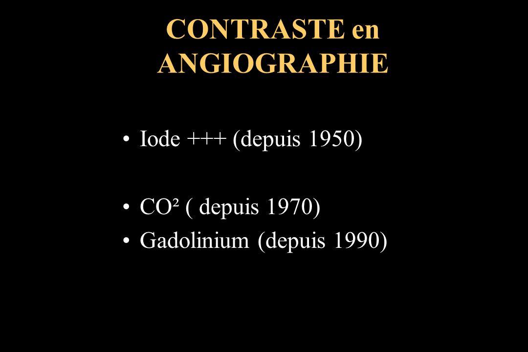 Iode +++ (depuis 1950) CO² ( depuis 1970) Gadolinium (depuis 1990) CONTRASTE en ANGIOGRAPHIE