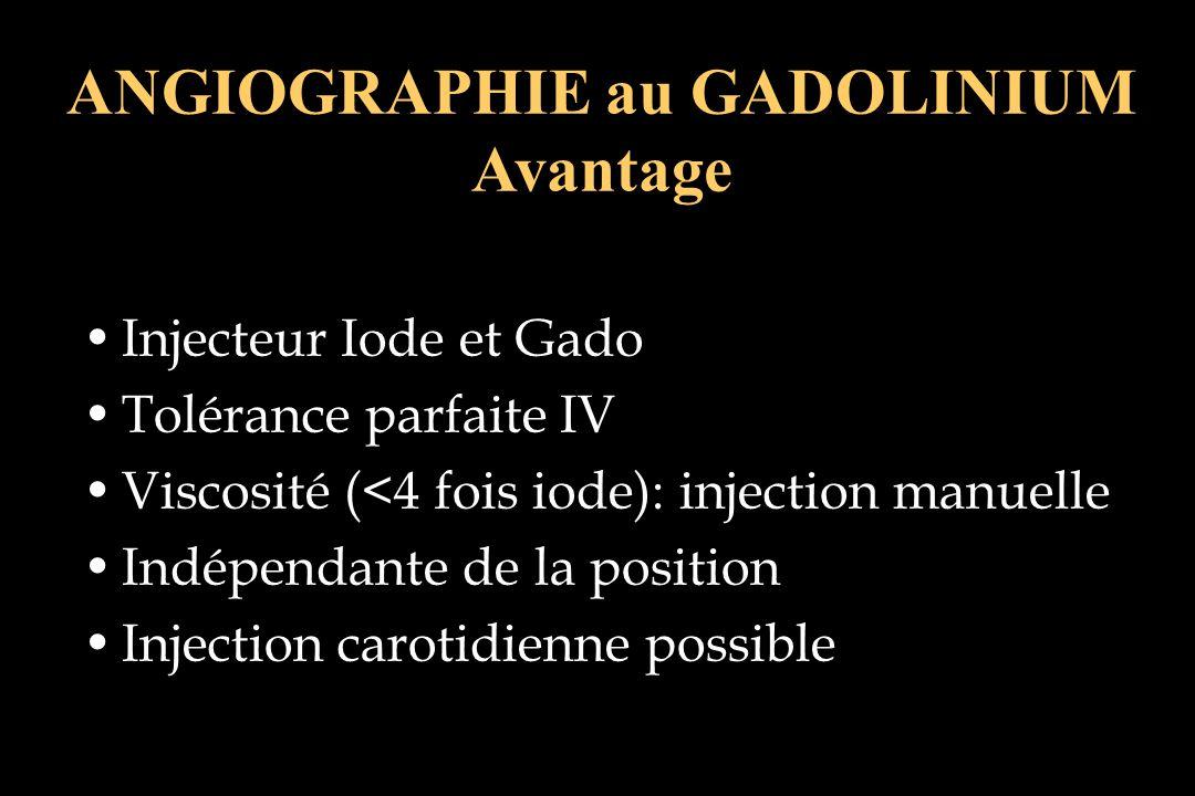 ANGIOGRAPHIE au GADOLINIUM Avantage Injecteur Iode et Gado Tolérance parfaite IV Viscosité (<4 fois iode): injection manuelle Indépendante de la posit
