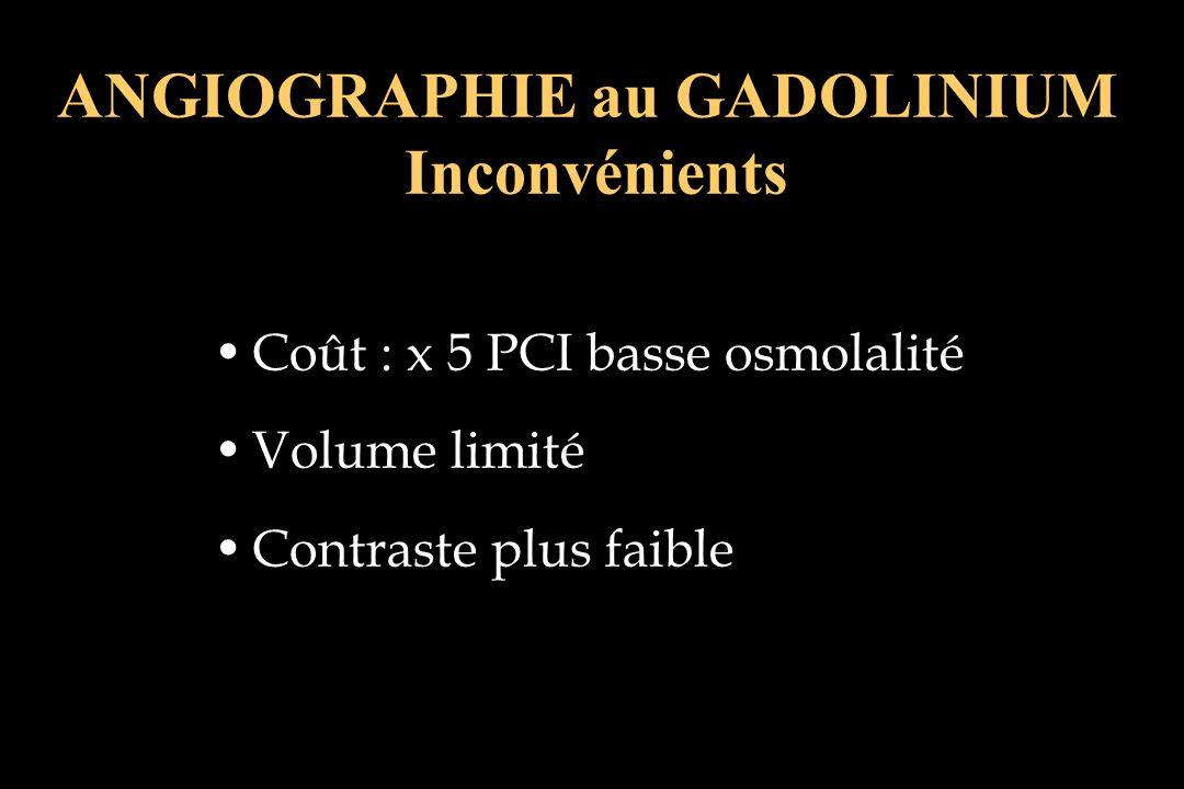 Coût : x 5 PCI basse osmolalité Volume limité Contraste plus faible ANGIOGRAPHIE au GADOLINIUM Inconvénients