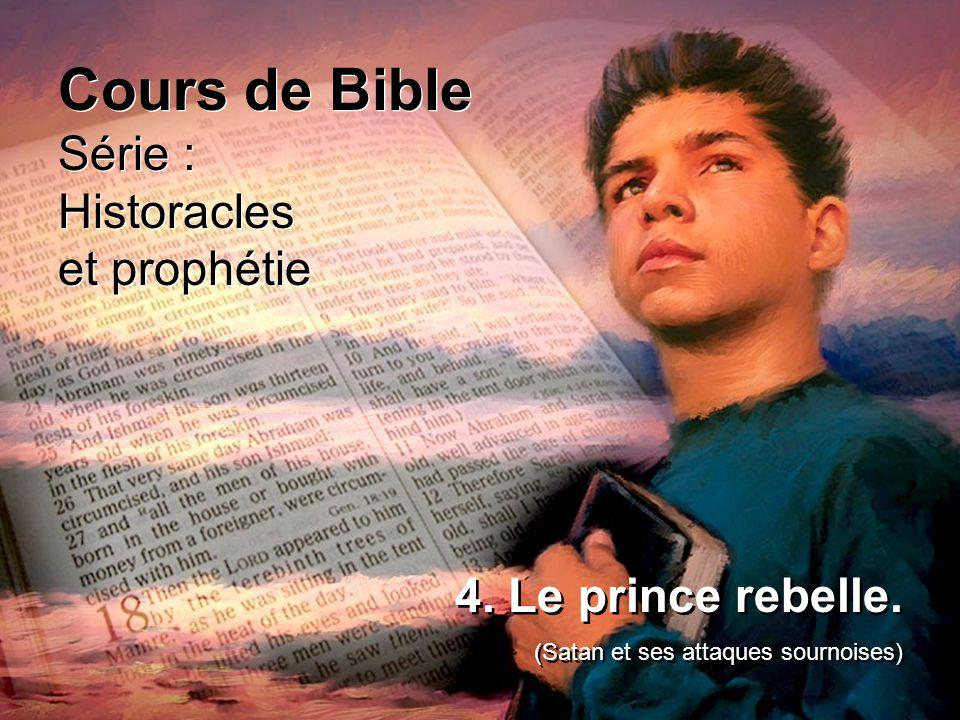 Cours de Bible Série : Historacles et prophétie Cours de Bible Série : Historacles et prophétie 4. Le prince rebelle. (Satan et ses attaques sournoise