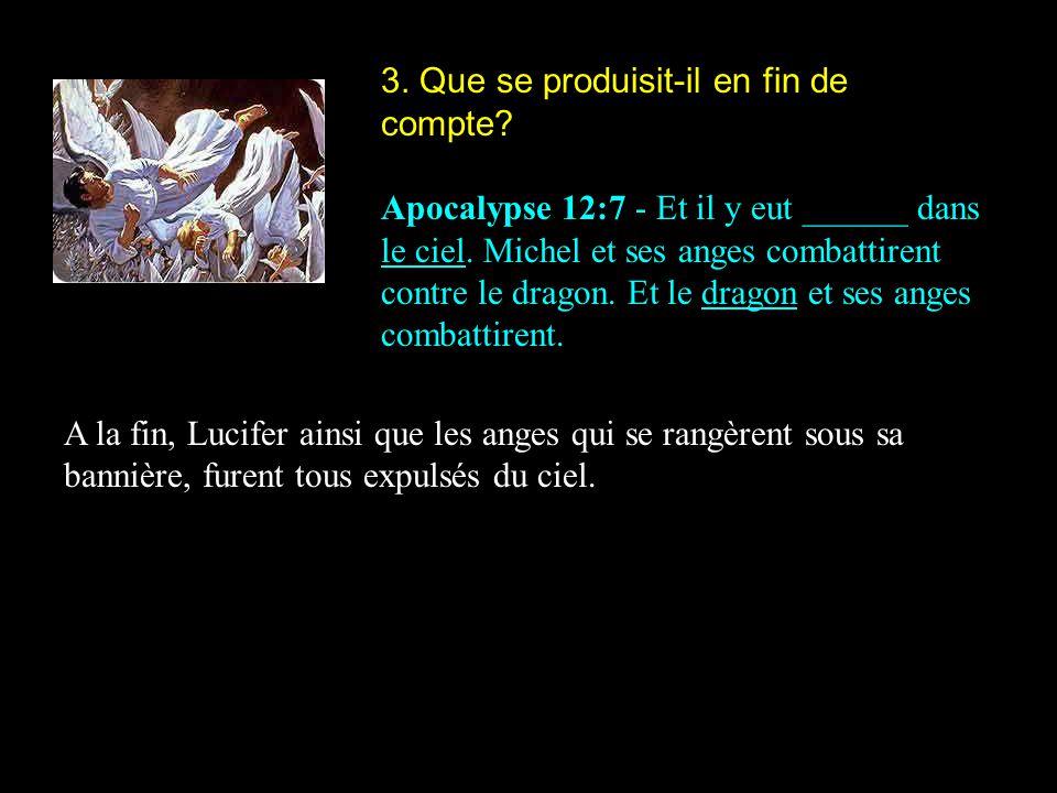 3. Que se produisit-il en fin de compte? Apocalypse 12:7 - Et il y eut ______ dans le ciel. Michel et ses anges combattirent contre le dragon. Et le d