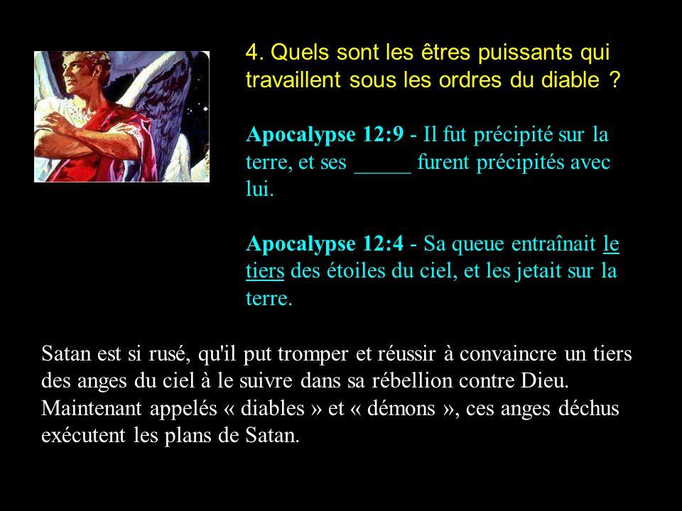 4. Quels sont les êtres puissants qui travaillent sous les ordres du diable ? Apocalypse 12:9 - Il fut précipité sur la terre, et ses _____ furent pré