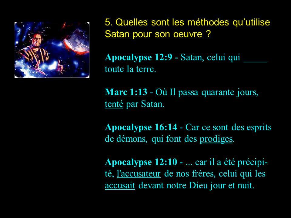 5. Quelles sont les méthodes quutilise Satan pour son oeuvre ? Apocalypse 12:9 - Satan, celui qui _____ toute la terre. Marc 1:13 - Où Il passa quaran