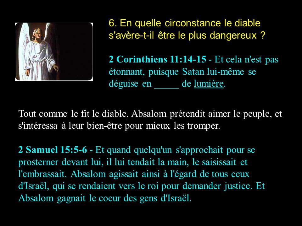6. En quelle circonstance le diable s'avère-t-il être le plus dangereux ? 2 Corinthiens 11:14-15 - Et cela n'est pas étonnant, puisque Satan lui-même
