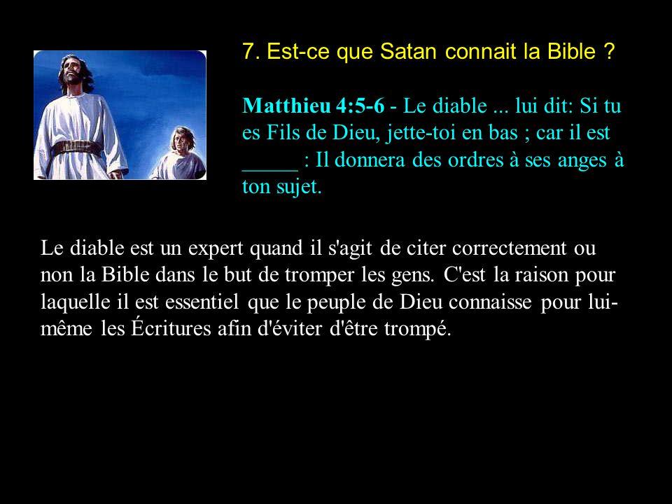 7. Est-ce que Satan connait la Bible ? Matthieu 4:5-6 - Le diable... lui dit: Si tu es Fils de Dieu, jette-toi en bas ; car il est _____ : Il donnera