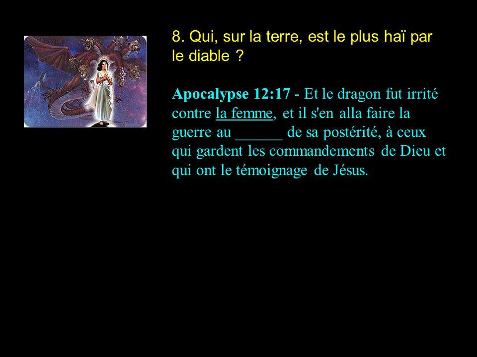 8. Qui, sur la terre, est le plus haï par le diable ? Apocalypse 12:17 - Et le dragon fut irrité contre la femme, et il s'en alla faire la guerre au _