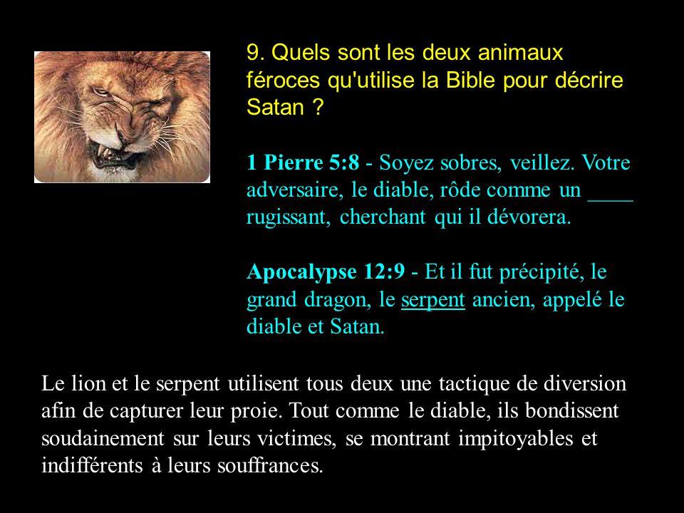 9. Quels sont les deux animaux féroces qu'utilise la Bible pour décrire Satan ? 1 Pierre 5:8 - Soyez sobres, veillez. Votre adversaire, le diable, rôd