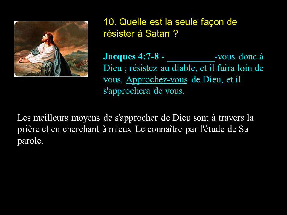 10. Quelle est la seule façon de résister à Satan ? Jacques 4:7-8 - __________-vous donc à Dieu ; résistez au diable, et il fuira loin de vous. Approc