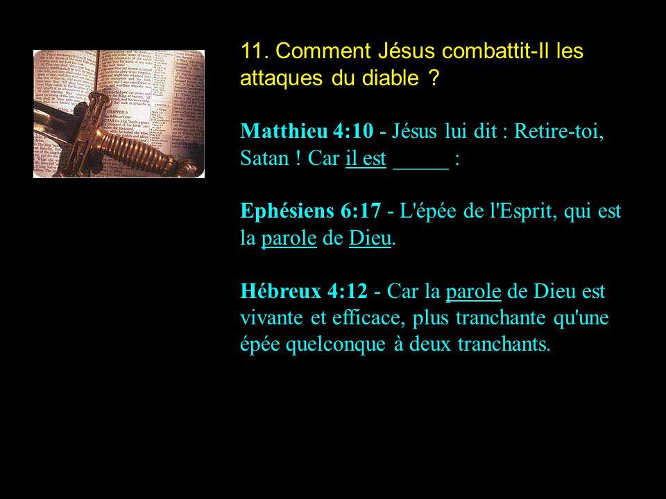 11. Comment Jésus combattit-Il les attaques du diable ? Matthieu 4:10 - Jésus lui dit : Retire-toi, Satan ! Car il est _____ : Ephésiens 6:17 - L'épée