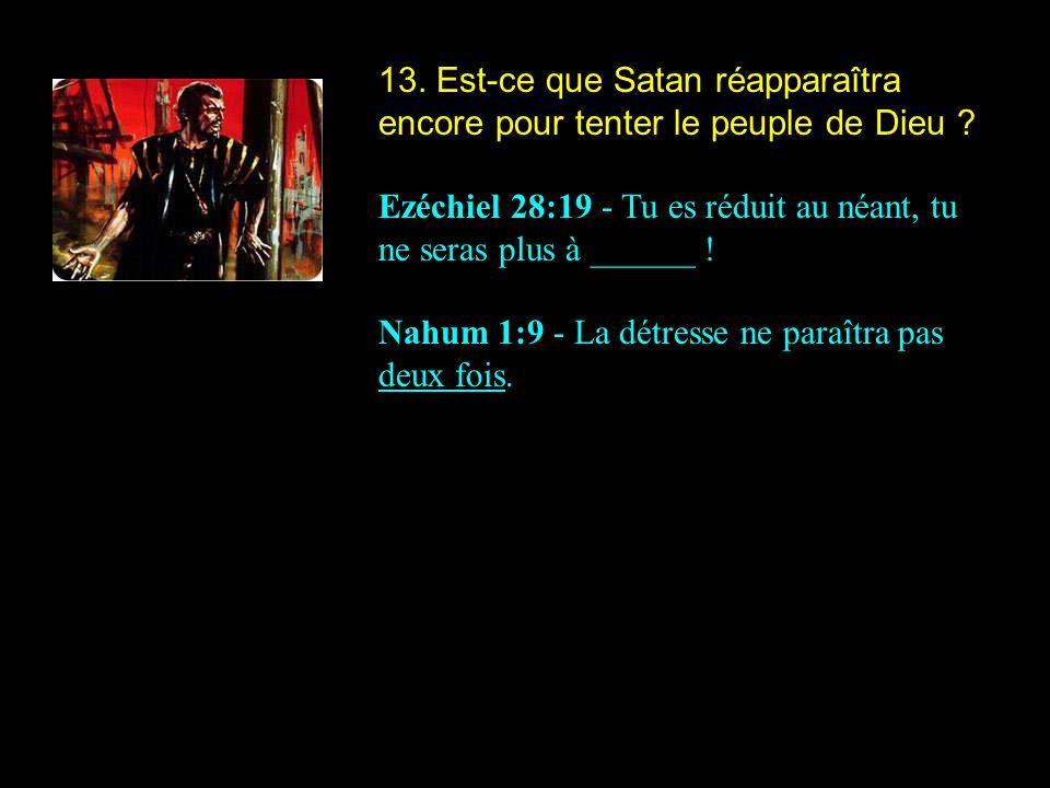 13. Est-ce que Satan réapparaîtra encore pour tenter le peuple de Dieu ? Ezéchiel 28:19 - Tu es réduit au néant, tu ne seras plus à ______ ! Nahum 1:9