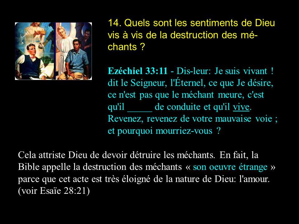 14. Quels sont les sentiments de Dieu vis à vis de la destruction des mé- chants ? Ezéchiel 33:11 - Dis-leur: Je suis vivant ! dit le Seigneur, l'Éter