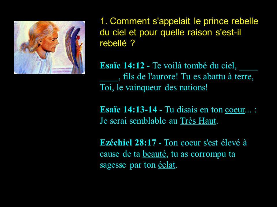 1. Comment s'appelait le prince rebelle du ciel et pour quelle raison s'est-il rebellé ? Esaïe 14:12 - Te voilà tombé du ciel, ____ ____, fils de l'au