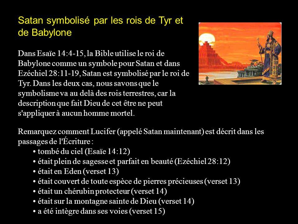 Satan symbolisé par les rois de Tyr et de Babylone Dans Esaïe 14:4-15, la Bible utilise le roi de Babylone comme un symbole pour Satan et dans Ezéchie