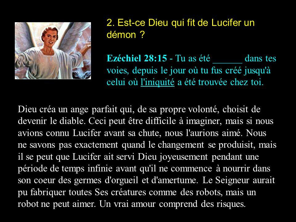 2. Est-ce Dieu qui fit de Lucifer un démon ? Ezéchiel 28:15 - Tu as été ______ dans tes voies, depuis le jour où tu fus créé jusqu'à celui où l'iniqui