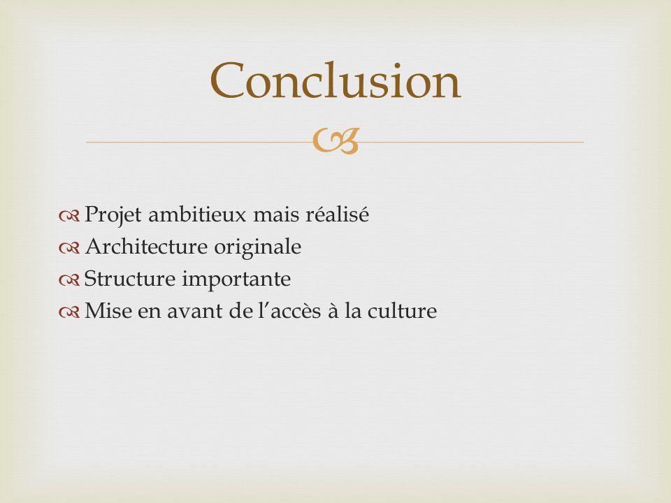 Projet ambitieux mais réalisé Architecture originale Structure importante Mise en avant de laccès à la culture Conclusion