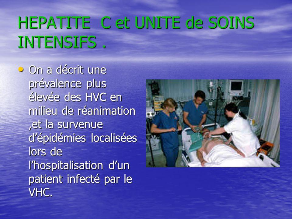 HEPATITE C et UNITE de SOINS INTENSIFS. On a décrit une prévalence plus élevée des HVC en milieu de réanimation,et la survenue dépidémies localisées l