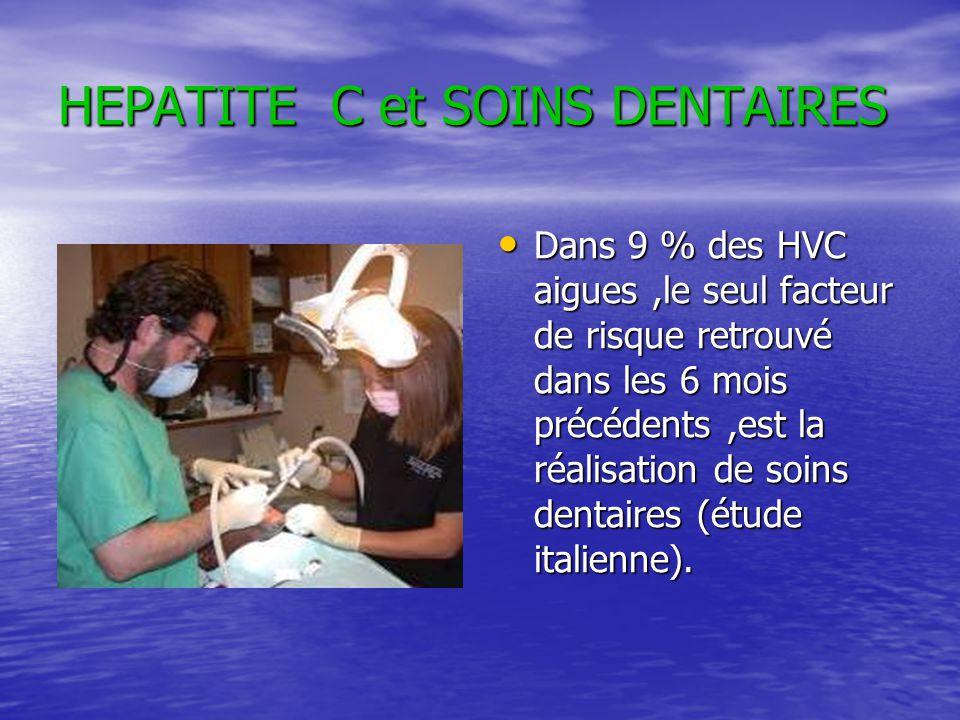 HEPATITE C et SOINS DENTAIRES Dans 9 % des HVC aigues,le seul facteur de risque retrouvé dans les 6 mois précédents,est la réalisation de soins dentai