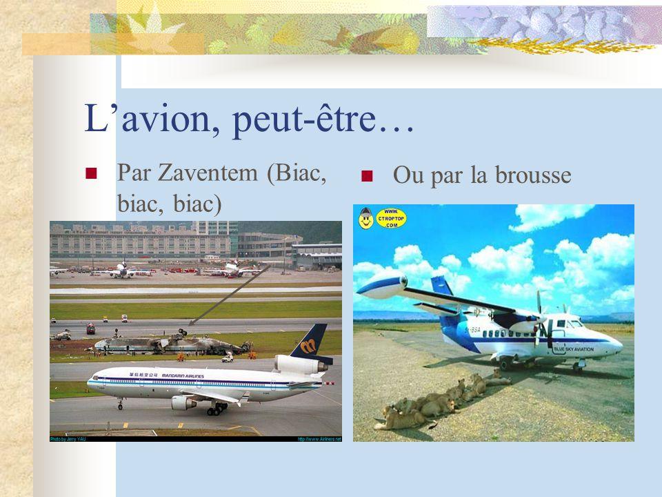 Lavion, peut-être… Par Zaventem (Biac, biac, biac) Ou par la brousse