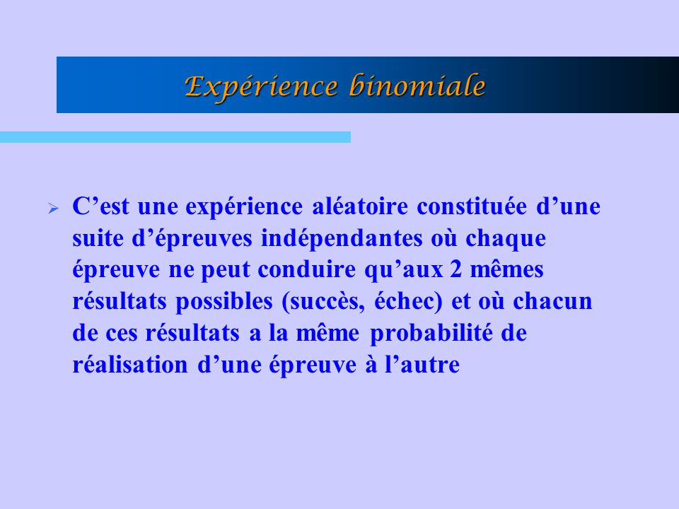 Expérience binomiale Cest une expérience aléatoire constituée dune suite dépreuves indépendantes où chaque épreuve ne peut conduire quaux 2 mêmes résu