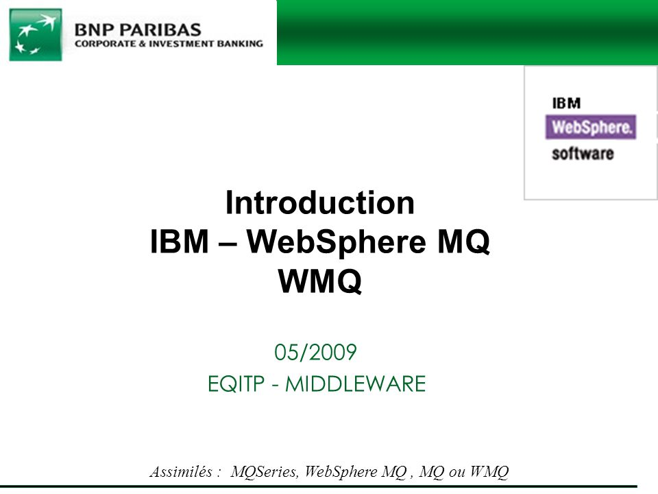 Introduction IBM – WebSphere MQ WMQ 05/2009 EQITP - MIDDLEWARE Assimilés : MQSeries, WebSphere MQ, MQ ou WMQ