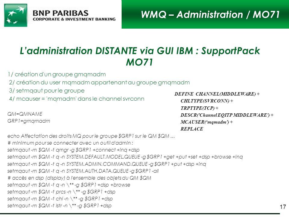 WMQ – Administration / MO71 1/ création d'un groupe gmqmadm 2/ création du user mqmadm appartenant au groupe gmqmadm 3/ setmqaut pour le groupe 4/ mca