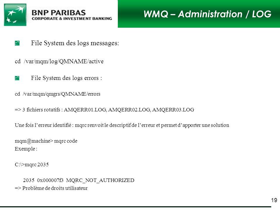 WMQ – Administration / LOG File System des logs messages: cd /var/mqm/log/QMNAME/active File System des logs errors : cd /var/mqm/qmgrs/QMNAME/errors