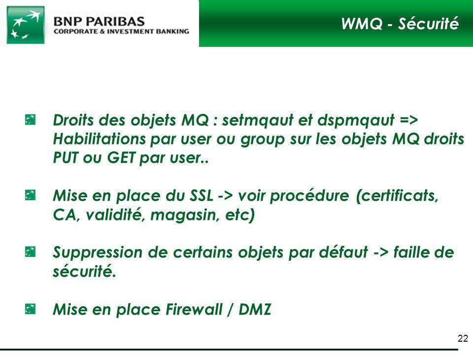 WMQ - Sécurité Droits des objets MQ : setmqaut et dspmqaut => Habilitations par user ou group sur les objets MQ droits PUT ou GET par user.. Mise en p