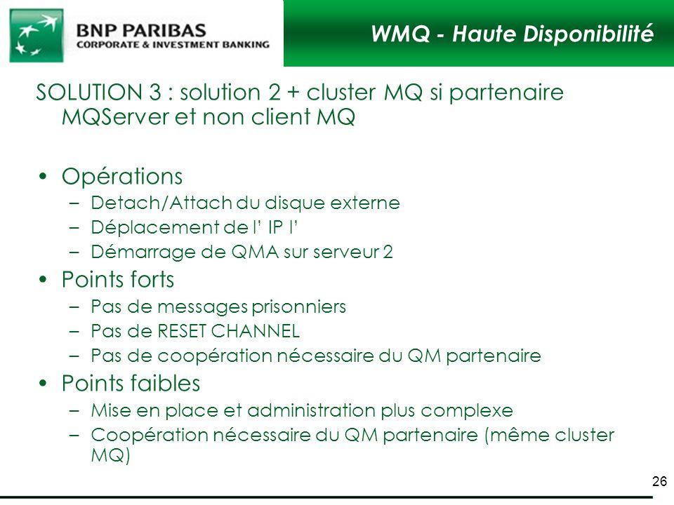 WMQ - Haute Disponibilité SOLUTION 3 : solution 2 + cluster MQ si partenaire MQServer et non client MQ Opérations –Detach/Attach du disque externe –Dé