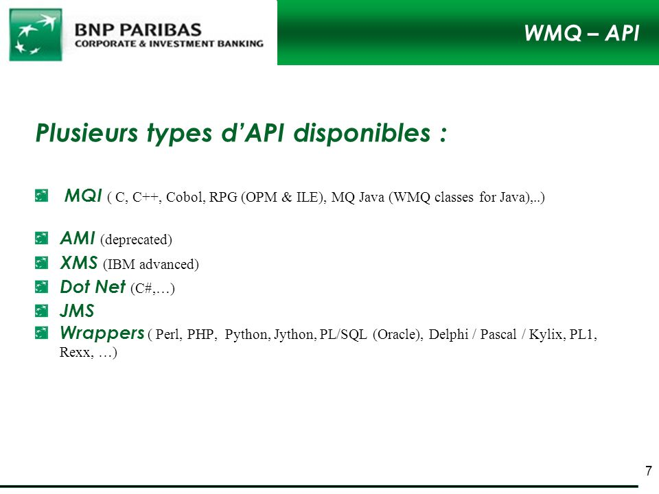 WMQ – API Plusieurs types dAPI disponibles : MQI ( C, C++, Cobol, RPG (OPM & ILE), MQ Java (WMQ classes for Java),..) AMI (deprecated) XMS (IBM advanced) Dot Net (C#,…) JMS Wrappers ( Perl, PHP, Python, Jython, PL/SQL (Oracle), Delphi / Pascal / Kylix, PL1, Rexx, …) 7
