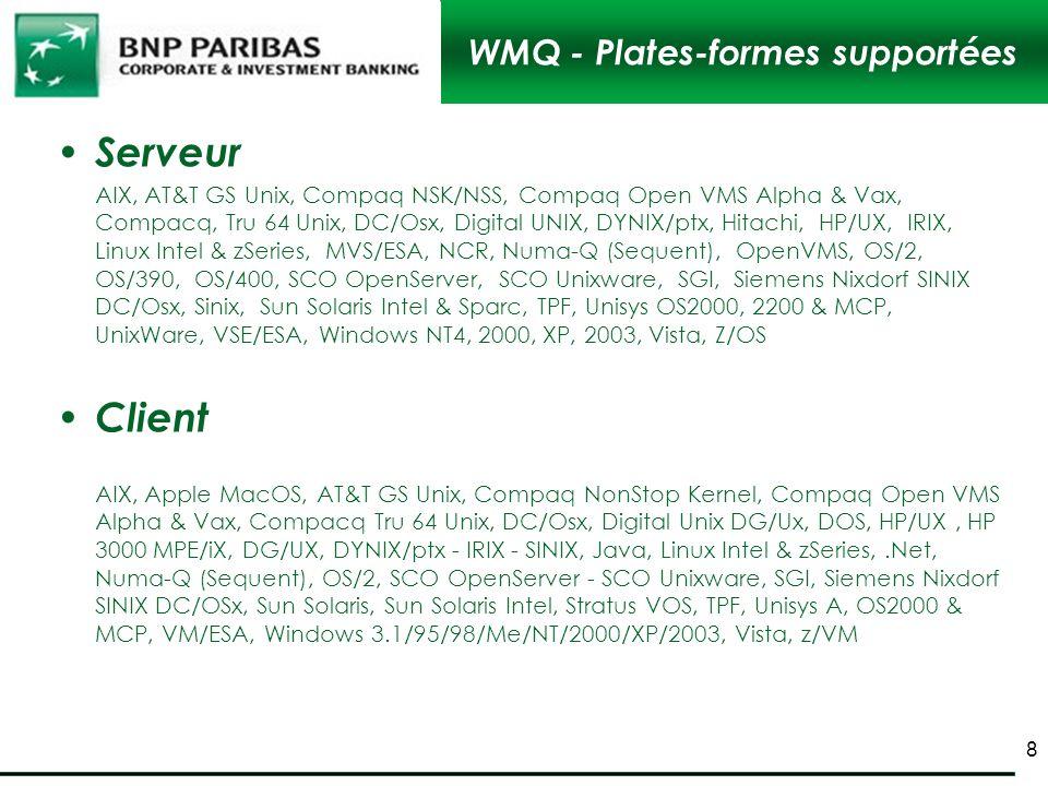 WMQ - Plates-formes supportées Serveur AIX, AT&T GS Unix, Compaq NSK/NSS, Compaq Open VMS Alpha & Vax, Compacq, Tru 64 Unix, DC/Osx, Digital UNIX, DYN