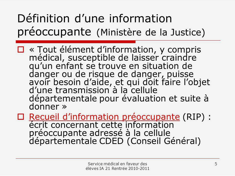 Service médical en faveur des élèves IA 21 Rentrée 2010-2011 5 Définition dune information préoccupante (Ministère de la Justice) « Tout élément dinfo