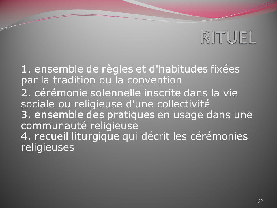 1. ensemble de règles et d'habitudes fixées par la tradition ou la convention 2. cérémonie solennelle inscrite dans la vie sociale ou religieuse d'une
