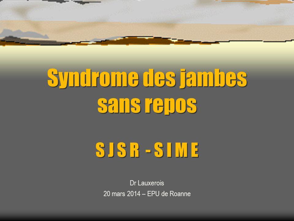 Syndrome des jambes sans repos S J S R - S I M E Dr Lauxerois 20 mars 2014 – EPU de Roanne