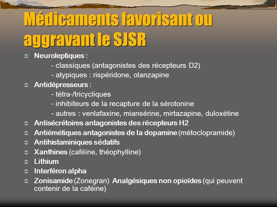 Médicaments favorisant ou aggravant le SJSR Neuroleptiques : - classiques (antagonistes des récepteurs D2) - atypiques : rispéridone, olanzapine Antidépresseurs : - tétra-/tricycliques - inhibiteurs de la recapture de la sérotonine - autres : venlafaxine, miansérine, mirtazapine, duloxétine Antisécrétoires antagonistes des récepteurs H2 Antiémétiques antagonistes de la dopamine (métoclopramide) Antihistaminiques sédatifs Xanthines (caféïne, théophylline) Lithium Interféron alpha Zonisamide (Zonegran) Analgésiques non opioïdes (qui peuvent contenir de la caféine)