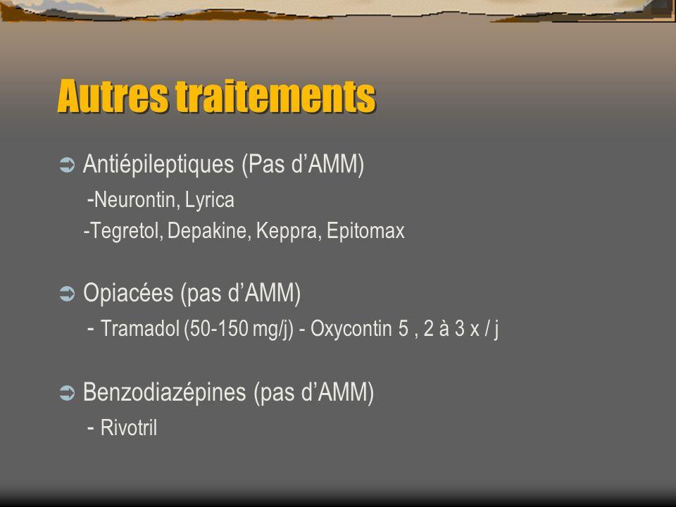 Autres traitements Antiépileptiques (Pas dAMM) - Neurontin, Lyrica -Tegretol, Depakine, Keppra, Epitomax Opiacées (pas dAMM) - Tramadol (50-150 mg/j) - Oxycontin 5, 2 à 3 x / j Benzodiazépines (pas dAMM) - Rivotril