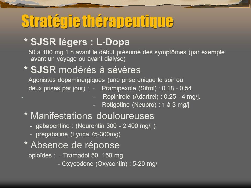 Stratégie thérapeutique * SJSR légers : L-Dopa 50 à 100 mg 1 h avant le début présumé des symptômes (par exemple avant un voyage ou avant dialyse) * SJSR modérés à sévères Agonistes dopaminergiques (une prise unique le soir ou deux prises par jour) : - Pramipexole (Sifrol) : 0.18 - 0.54 - - Ropinirole (Adartrel) : 0,25 - 4 mg/j.