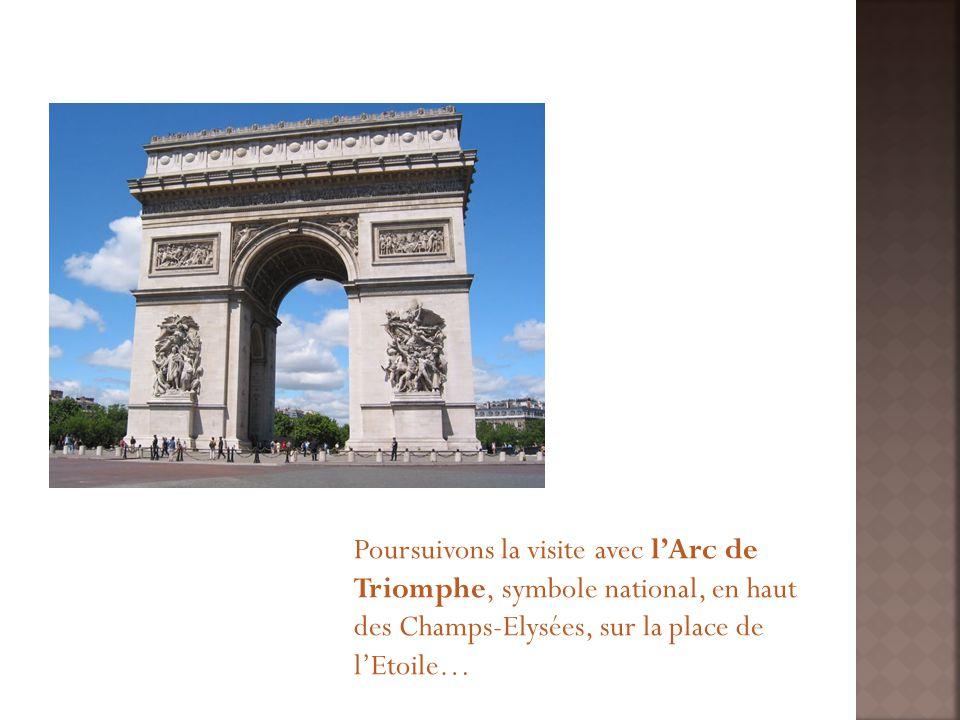 Poursuivons la visite avec lArc de Triomphe, symbole national, en haut des Champs-Elysées, sur la place de lEtoile…