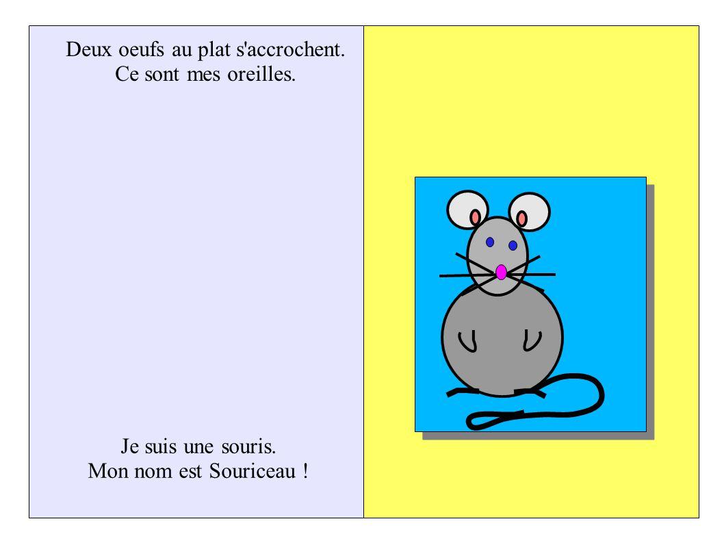 Deux oeufs au plat s accrochent. Ce sont mes oreilles. Je suis une souris. Mon nom est Souriceau !