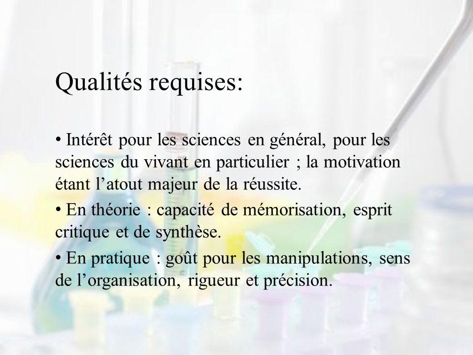 Qualités requises: Intérêt pour les sciences en général, pour les sciences du vivant en particulier ; la motivation étant latout majeur de la réussite