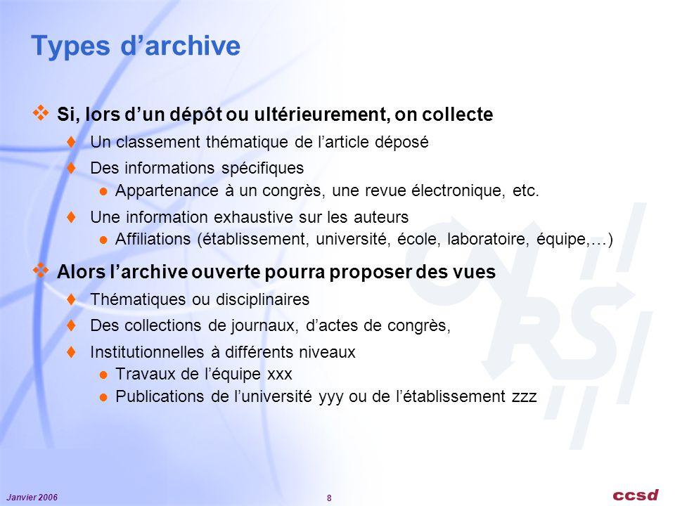 Janvier 2006 8 Types darchive Si, lors dun dépôt ou ultérieurement, on collecte Un classement thématique de larticle déposé Des informations spécifiques Appartenance à un congrès, une revue électronique, etc.