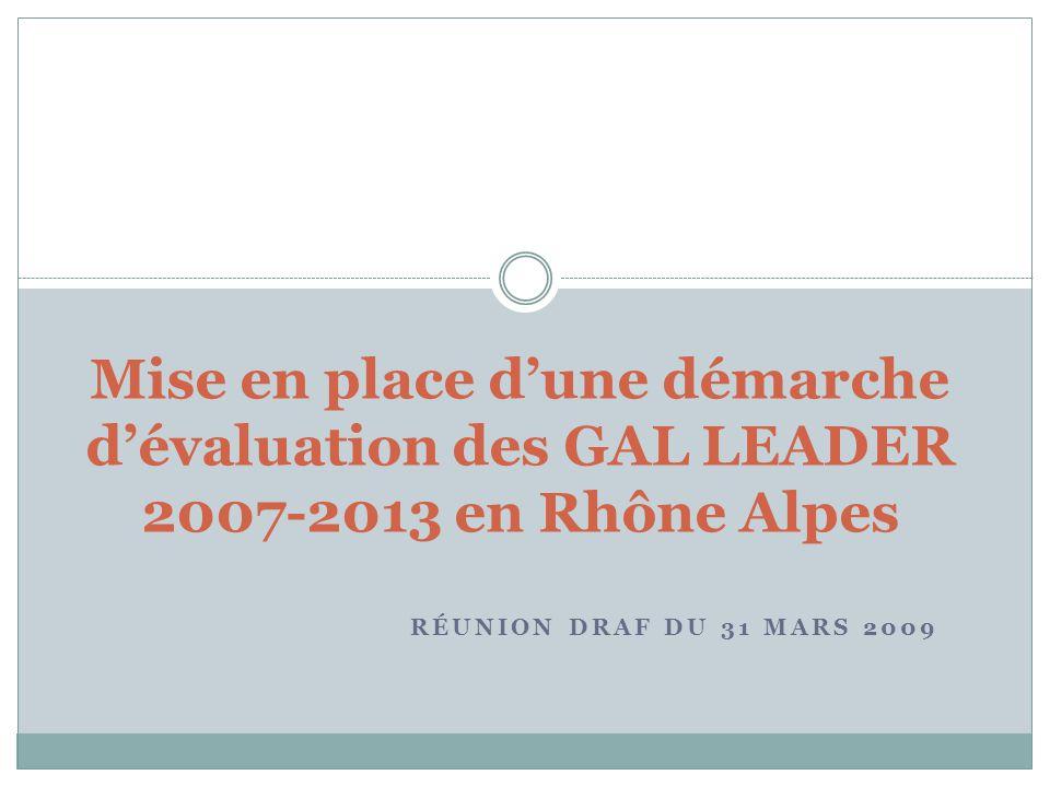 RÉUNION DRAF DU 31 MARS 2009 Mise en place dune démarche dévaluation des GAL LEADER 2007-2013 en Rhône Alpes