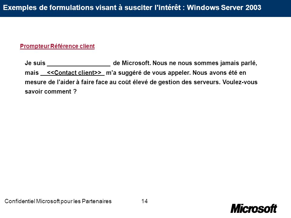 14Confidentiel Microsoft pour les Partenaires Je suis ___________________ de Microsoft. Nous ne nous sommes jamais parlé, mais > m'a suggéré de vous a