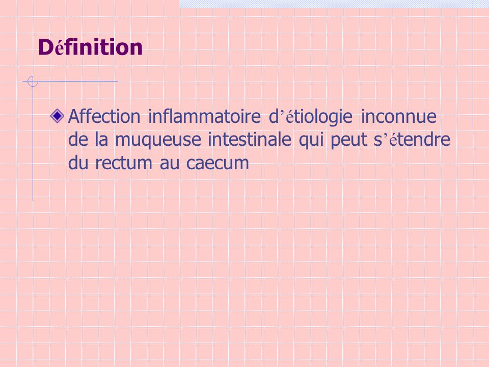 D é finition Affection inflammatoire d é tiologie inconnue de la muqueuse intestinale qui peut s é tendre du rectum au caecum