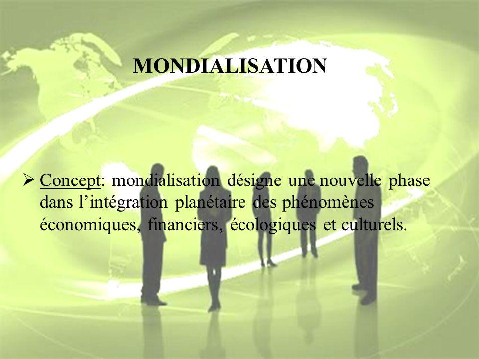 MONDIALISATION Concept: mondialisation désigne une nouvelle phase dans lintégration planétaire des phénomènes économiques, financiers, écologiques et
