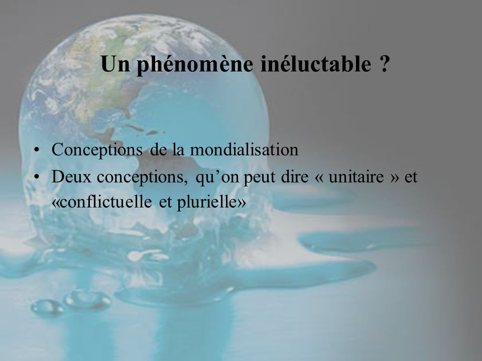 Un phénomène inéluctable ? Conceptions de la mondialisation Deux conceptions, quon peut dire « unitaire » et «conflictuelle et plurielle»