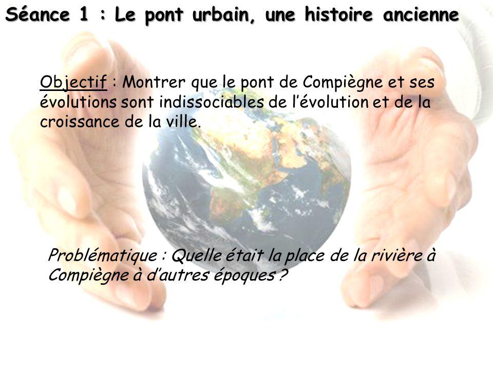 Séance 1 : Le pont urbain, une histoire ancienne Problématique : Quelle était la place de la rivière à Compiègne à dautres époques ? Objectif : Montre