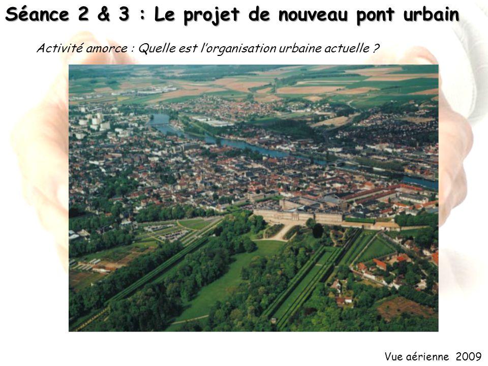 Séance 2 & 3 : Le projet de nouveau pont urbain Vue aérienne 2009 Activité amorce : Quelle est lorganisation urbaine actuelle ?