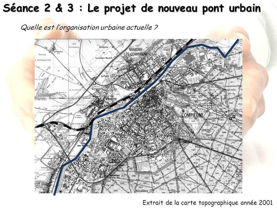 Séance 2 & 3 : Le projet de nouveau pont urbain Extrait de la carte topographique année 2001 Quelle est lorganisation urbaine actuelle ?